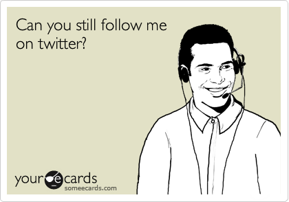 Can you still follow me on twitter?