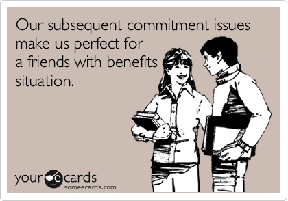 Our subsequent commitment issues make us perfect for a friends with benefits situation.