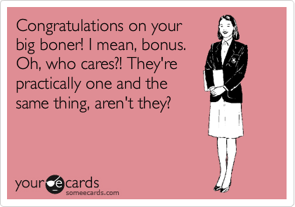 Congratulations on your  big boner! I mean, bonus. Oh, who cares?! They're practically one and the  same thing, aren't they?