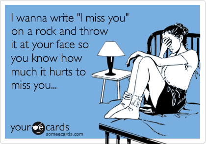 """I wanna write """"I miss you"""" on a rock and throw it at your face so  you know how much it hurts to  miss you..."""
