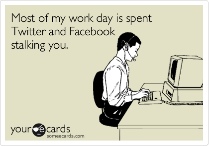Most of my work day is spent Twitter and Facebook  stalking you.