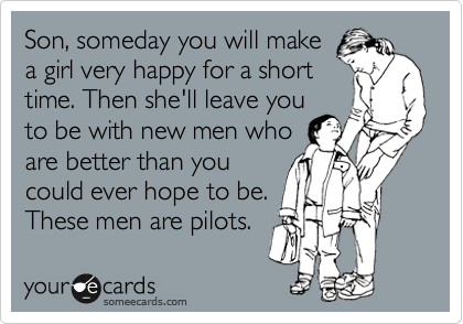 Son, someday you will make a girl very happy for a short time. Then she'll leave you to be with new men who are better than you could ever hope to be. These men are pilots.