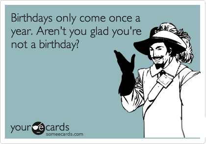 Birthdays only come once a year. Aren't you glad you're not a birthday?