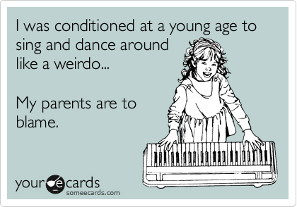 I was conditioned at a young age to sing and dance around like a weirdo...  My parents are to blame.