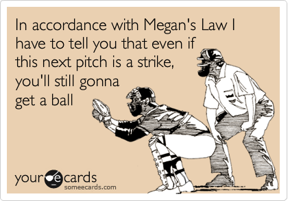 In accordance with Megan's Law I have to tell you that even if this next pitch is a strike, you'll still gonna get a ball