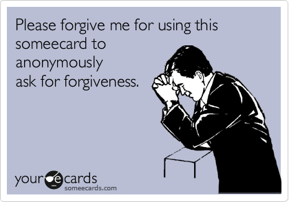 Please forgive me for using this someecard to anonymously ask for forgiveness.