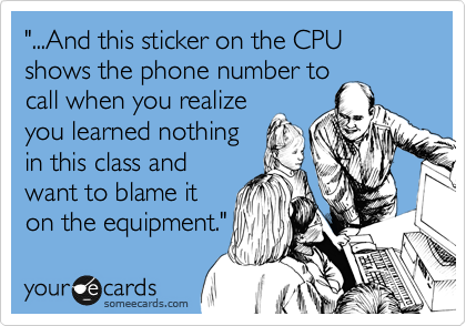 """""""...And this sticker on the CPU shows the phone number to call when you realize you learned nothing in this class and want to blame it on the equipment."""""""