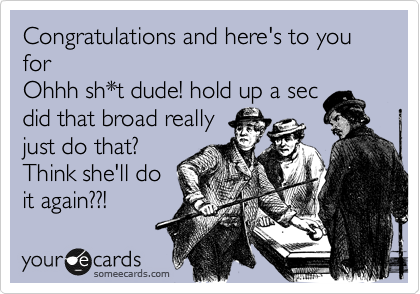 Congratulations and here's to you for Ohhh sh*t dude! hold up a sec did that broad really just do that?  Think she'll do it again??!
