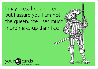 I may dress like a queen but I assure you I am not  the queen, she uses much more make-up than I do