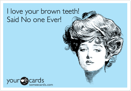 I love your brown teeth! Said No one Ever!