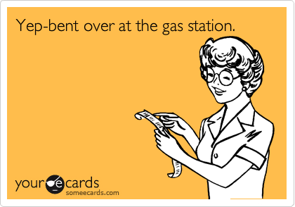 Yep-bent over at the gas station.