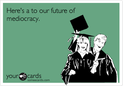 Here's a to our future of mediocracy.