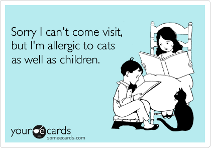 Sorry I can't come visit, but I'm allergic to cats as well as children.