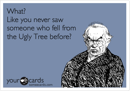 What?  Like you never saw someone who fell from the Ugly Tree before?