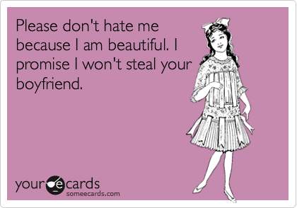 Please don't hate me because I am beautiful. I promise I won't steal your boyfriend.