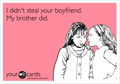 I didn't steal your boyfriend. My brother did.