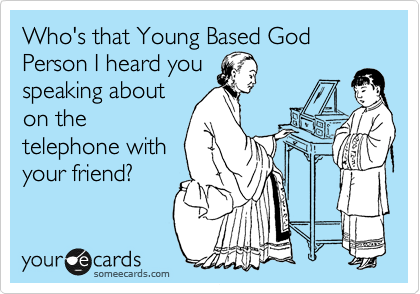 Who's that Young Based God  Person I heard you speaking about on the telephone with your friend?