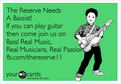 The Reserve Needs A Bassist! If you can play guitar then come join us on Bass! Real Music, Real Musicians, Real Passion. fb.com/thereserve11
