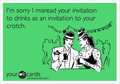 I'm sorry I misread your invitation  to drinks as an invitation to your crotch.
