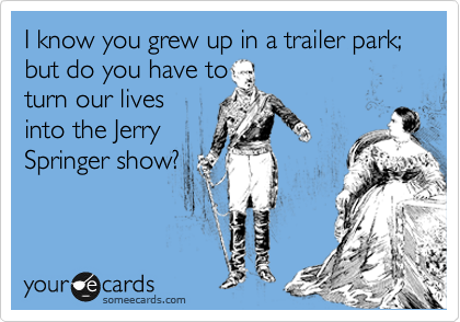 I know you grew up in a trailer park; but do you have to turn our lives into the Jerry Springer show?