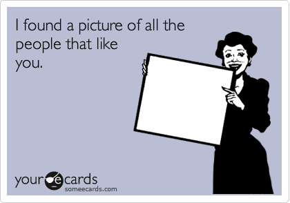I found a picture of all the people that like you.