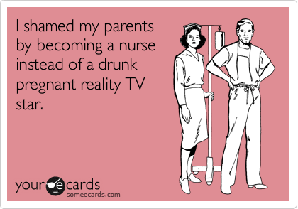 I shamed my parents  by becoming a nurse instead of a drunk pregnant reality TV star.