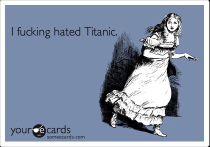 I fucking hated Titanic.