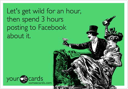Let's get wild for an hour,  then spend 3 hours posting to Facebook  about it.
