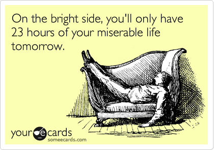 On the bright side, you'll only have 23 hours of your miserable life tomorrow.