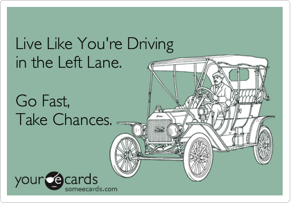 Live Like You're Driving in the Left Lane.  Go Fast, Take Chances.