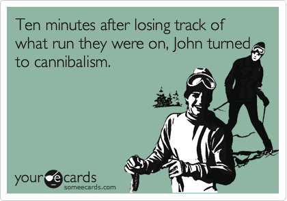Ten minutes after losing track of what run they were on, John turned to cannibalism.