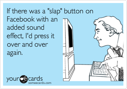 """If there was a """"slap"""" button on Facebook with an added sound effect, I'd press it over and over again."""