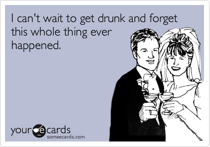 I can't wait to get drunk and forget this whole thing ever happened.