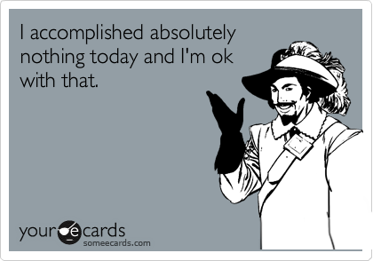 I accomplished absolutely nothing today and I'm ok with that.