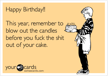 Happy Birthday!!  This year, remember to blow out the candles before you fuck the shit out of your cake.