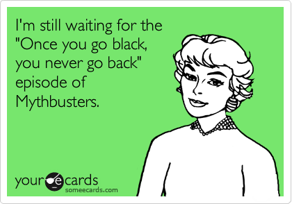 "I'm still waiting for the ""Once you go black, you never go back"" episode of Mythbusters."