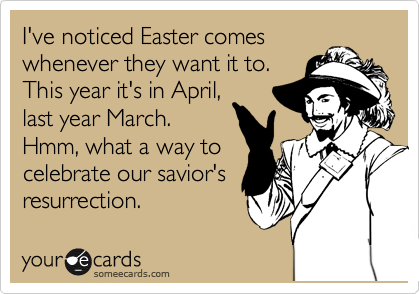 I've noticed Easter comes whenever they want it to. This year it's in April, last year March. Hmm, what a way to celebrate our savior's resurrection.