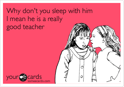 Why don't you sleep with him  I mean he is a really good teacher