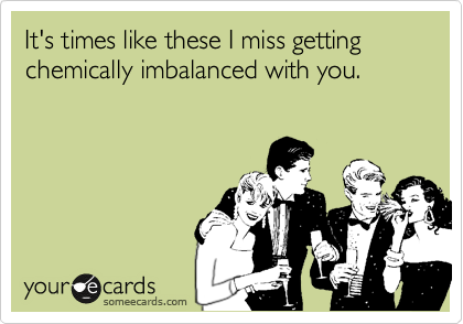 It's times like these I miss getting chemically imbalanced with you.