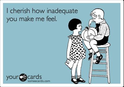 I cherish how inadequate you make me feel.