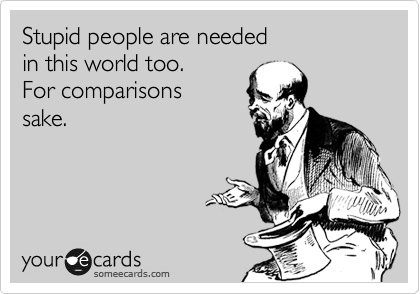 Stupid people are needed in this world too. For comparisons sake.