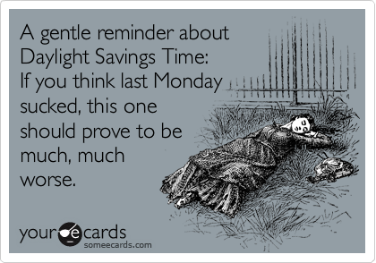 A gentle reminder about Daylight Savings Time: If you think last Monday sucked, this one should prove to be  much, much worse.