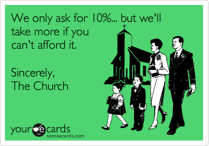 We only ask for 10%... but we'll take more if you can't afford it.  Sincerely, The Church