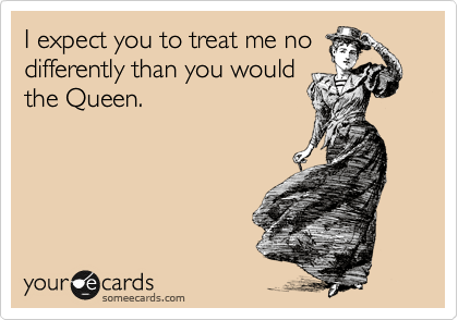 I expect you to treat me no differently than you would the Queen.