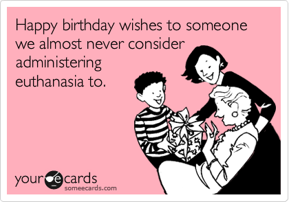 Happy birthday wishes to someone we almost never consider administering euthanasia to.