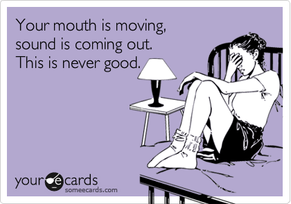 Your mouth is moving, sound is coming out. This is never good.