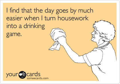 I find that the day goes by much easier when I turn housework into a drinking game.