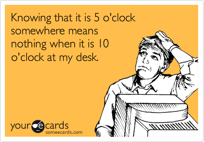 Knowing that it is 5 o'clock somewhere means  nothing when it is 10  o'clock at my desk.