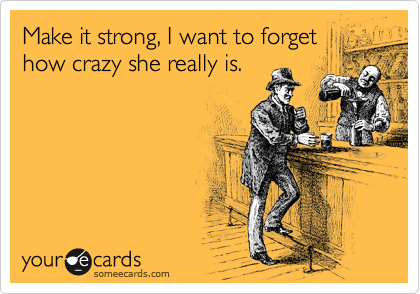 Make it strong, I want to forget how crazy she really is.