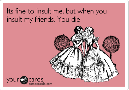 Its fine to insult me, but when you insult my friends. You die